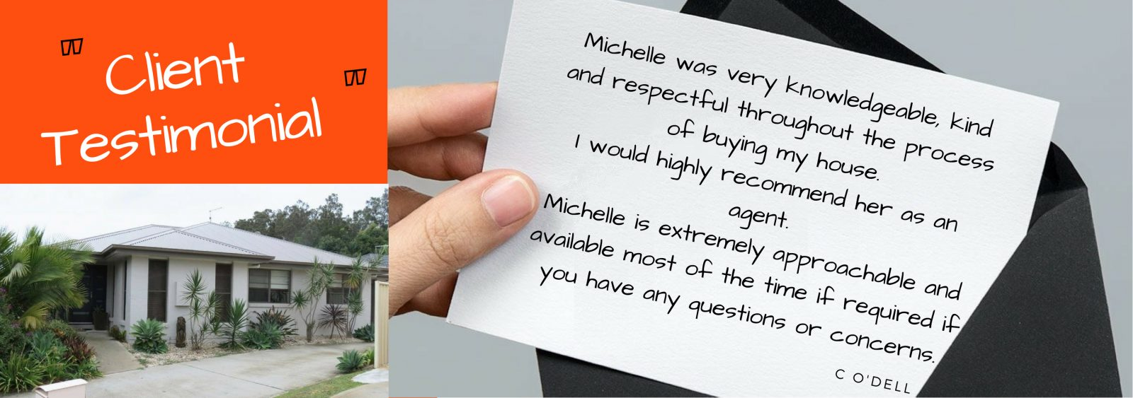 Testimonial - Michelle was very knowledgeable, kind and respectful throughout the process of buying my house.  I would highly recommend her as an agent.  Michelle is extremely approachable and available most of the time if required if you have any questions or concerns. C O'Dell