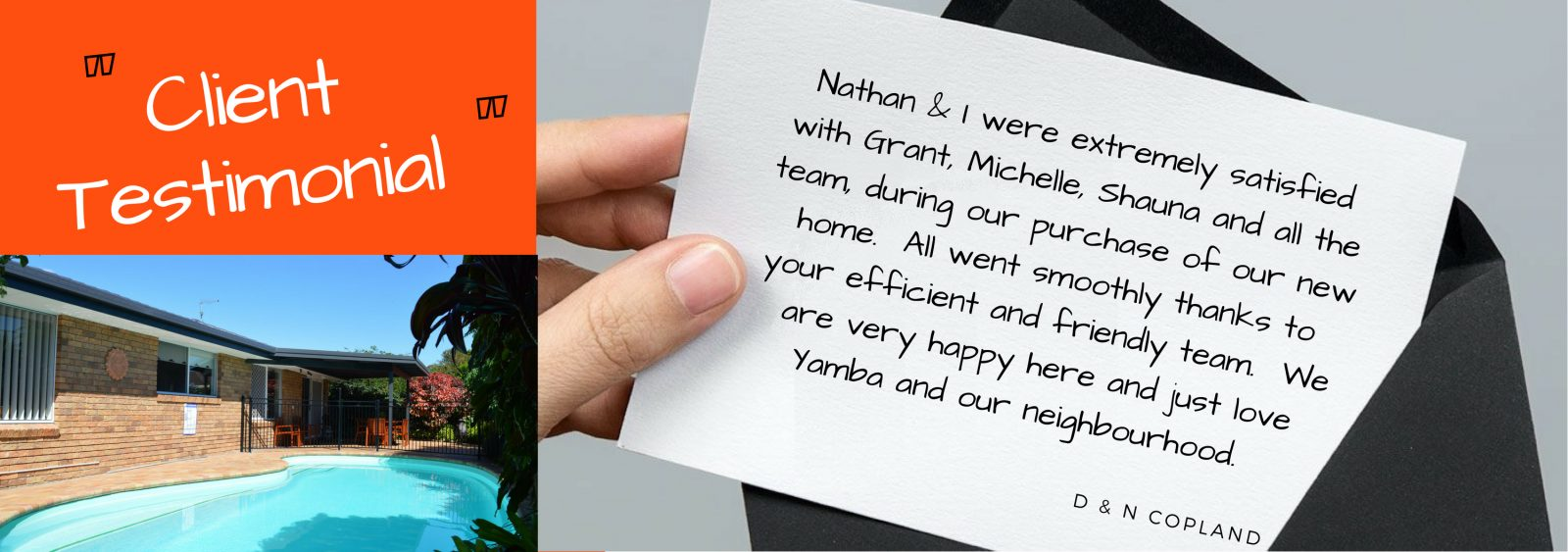 Testimonial - Nathan & I were extremely satisfied with Grant, Michelle, Shauna and all the team, during our purchase of our new home.  All went smoothly thanks to your efficient and friendly team.  We are very happy here and just love Yamba and our neighbourhood.