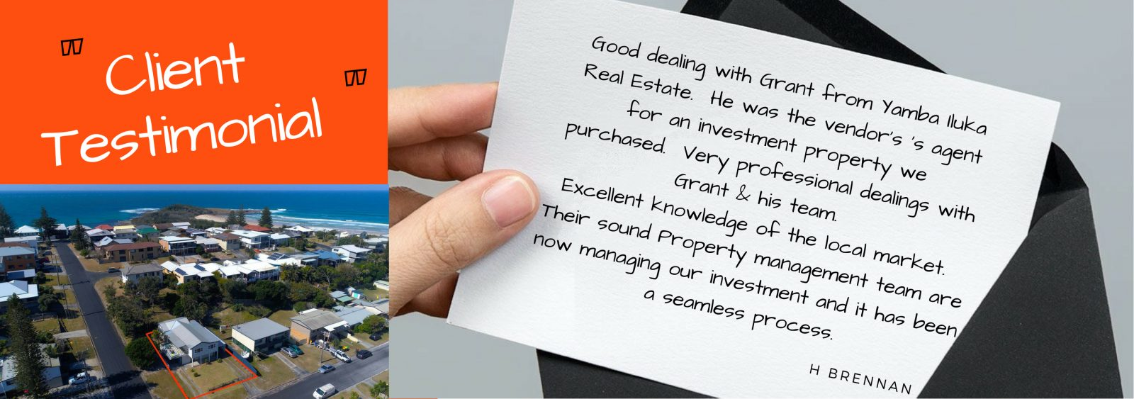 Testimonial - Good dealing with Grant from Yamba Iluka Real Estate. He was the vendor's 's agent for an investment property we purchased. Very professional dealings with Grant & his team. Excellent knowledge of the local market. Their sound Property management team are now managing our investment and it has been a seamless process. H Brennan